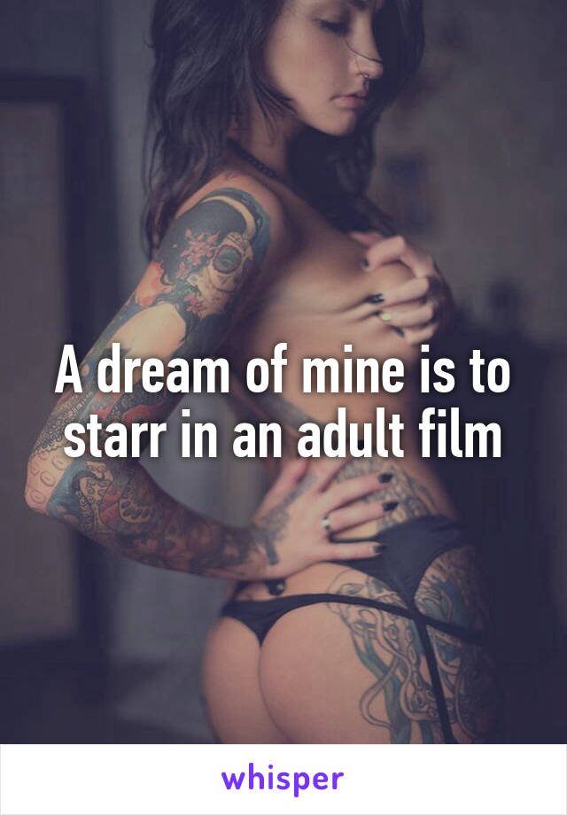 A dream of mine is to starr in an adult film