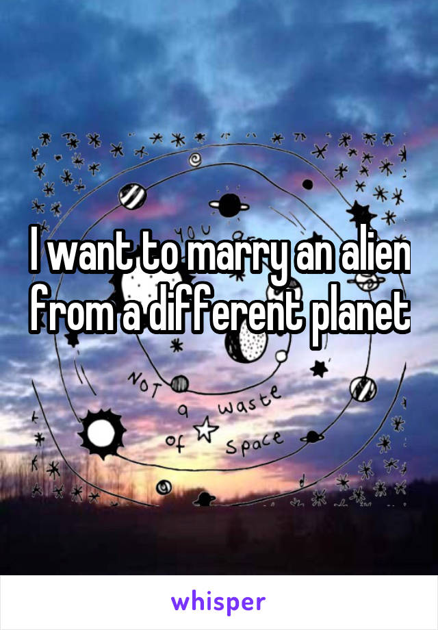 I want to marry an alien from a different planet