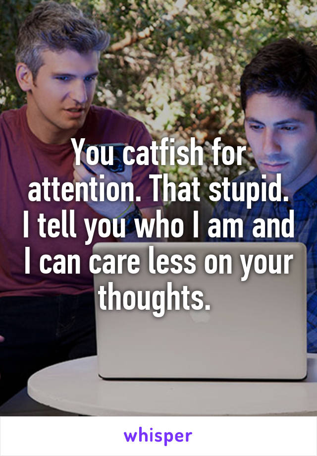 You catfish for attention. That stupid. I tell you who I am and I can care less on your thoughts.