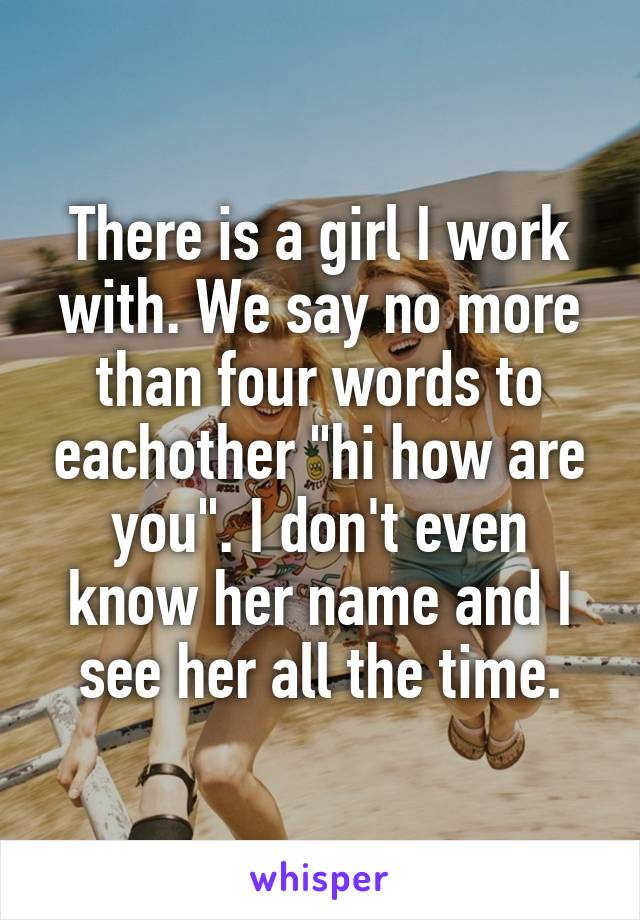 """There is a girl I work with. We say no more than four words to eachother """"hi how are you"""". I don't even know her name and I see her all the time."""