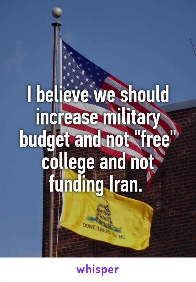 "I believe we should increase military budget and not ""free"" college and not funding Iran."