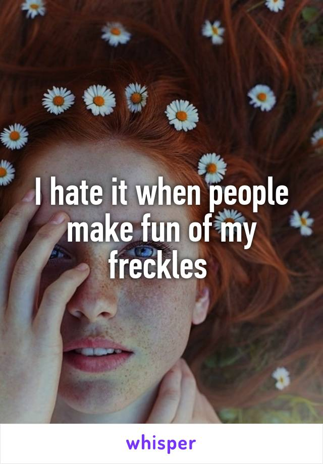 I hate it when people make fun of my freckles