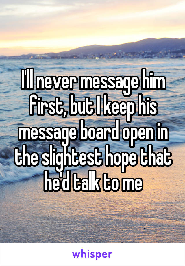 I'll never message him first, but I keep his message board open in the slightest hope that he'd talk to me