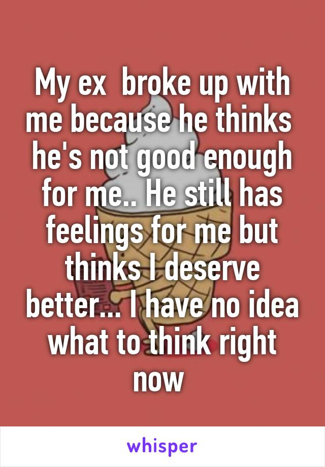 My ex  broke up with me because he thinks  he's not good enough for me.. He still has feelings for me but thinks I deserve better... I have no idea what to think right now