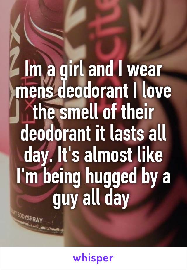 Im a girl and I wear mens deodorant I love the smell of their deodorant it lasts all day. It's almost like I'm being hugged by a guy all day
