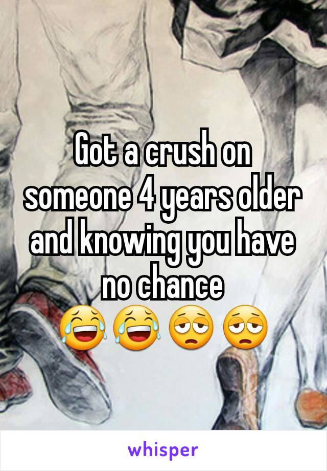 Got a crush on someone 4 years older and knowing you have no chance 😂😂😩😩
