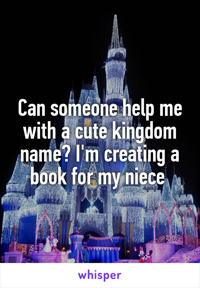 Can someone help me with a cute kingdom name? I'm creating a book for my niece