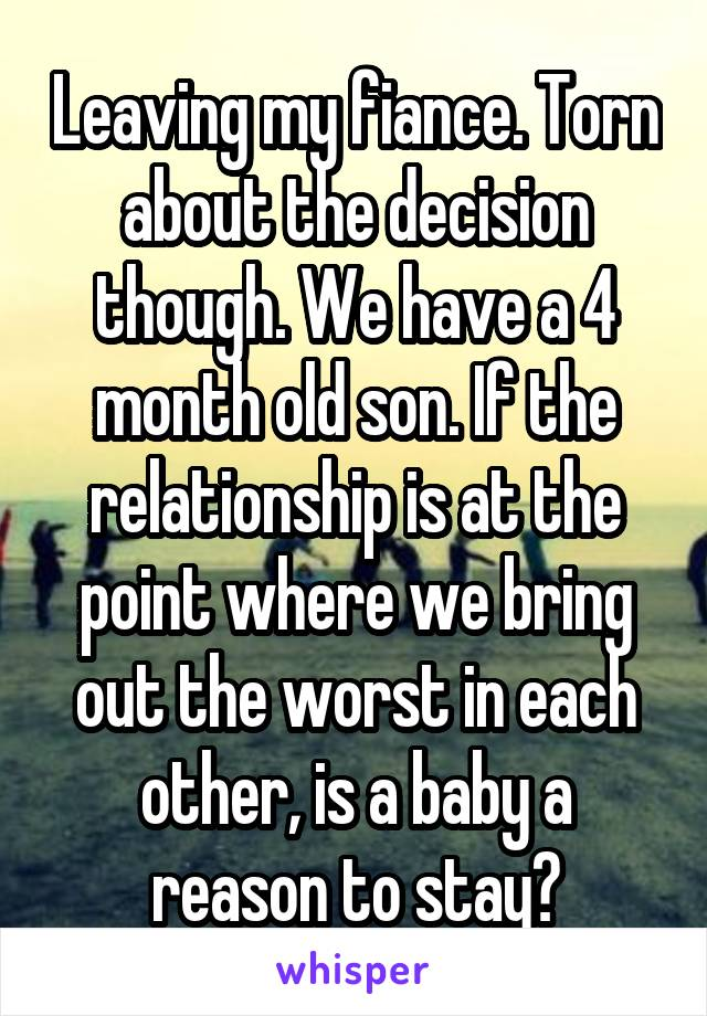 Leaving my fiance. Torn about the decision though. We have a 4 month old son. If the relationship is at the point where we bring out the worst in each other, is a baby a reason to stay?