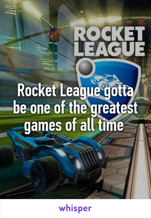 Rocket League gotta be one of the greatest games of all time