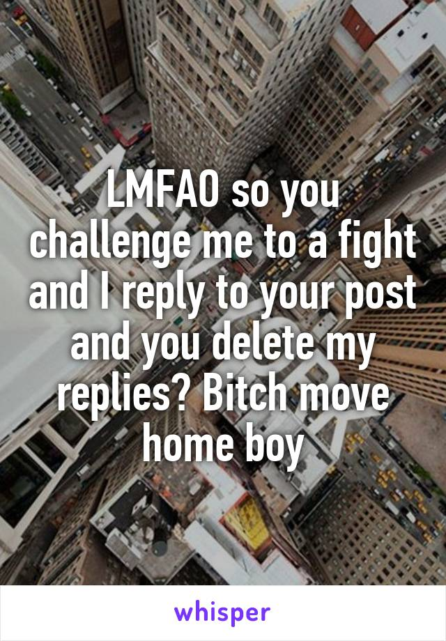 LMFAO so you challenge me to a fight and I reply to your post and you delete my replies? Bitch move home boy