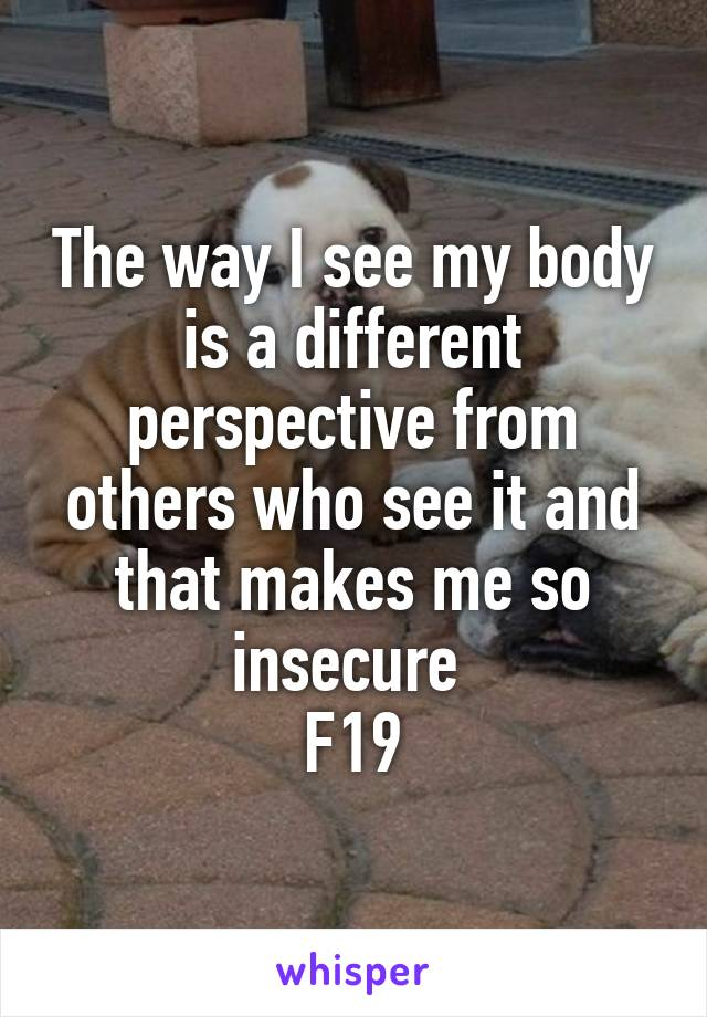 The way I see my body is a different perspective from others who see it and that makes me so insecure  F19