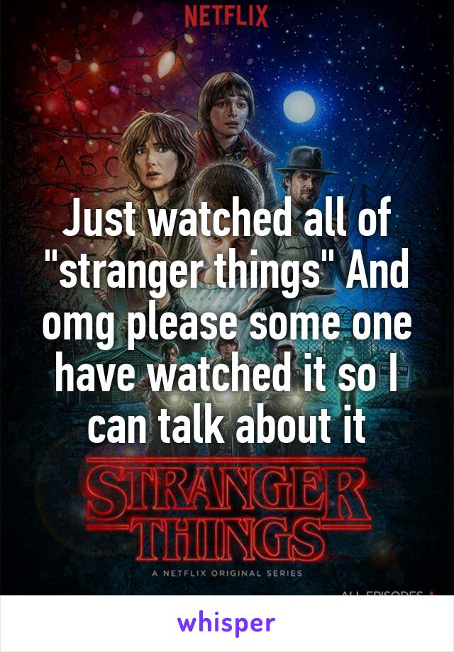 """Just watched all of """"stranger things"""" And omg please some one have watched it so I can talk about it"""