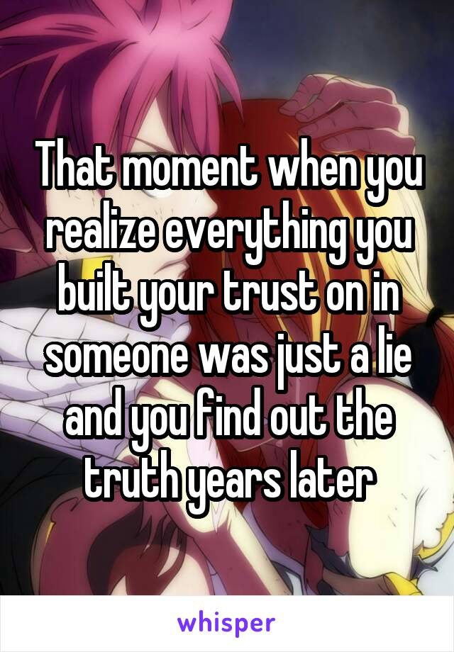 That moment when you realize everything you built your trust on in someone was just a lie and you find out the truth years later