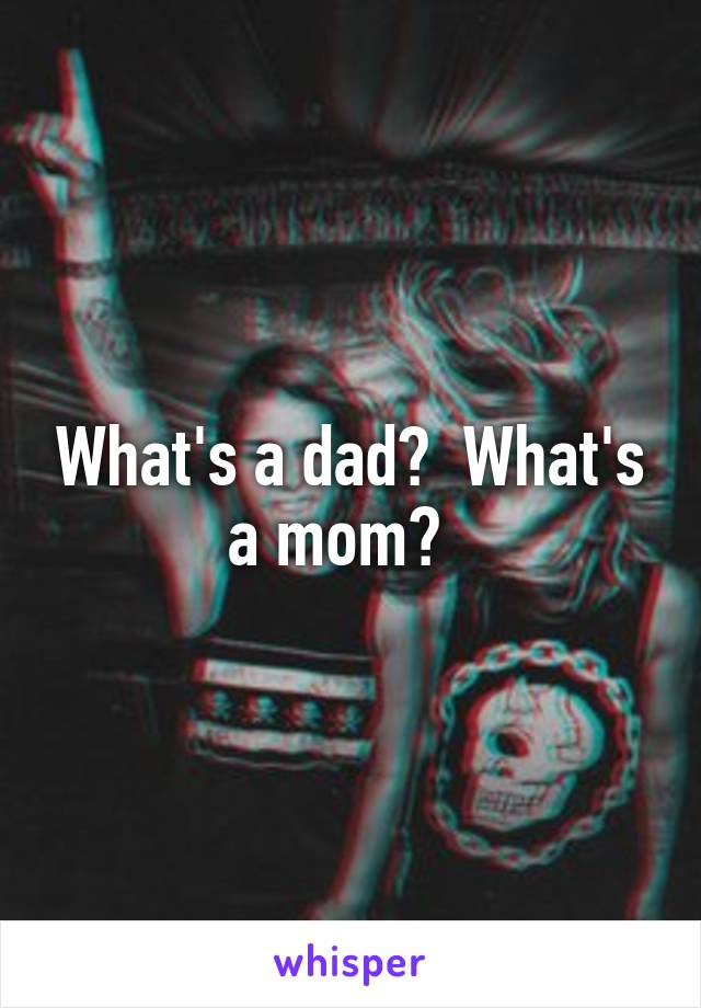 What's a dad?  What's a mom?