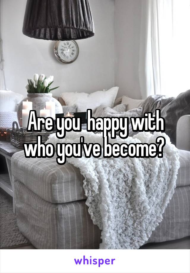 Are you  happy with who you've become?