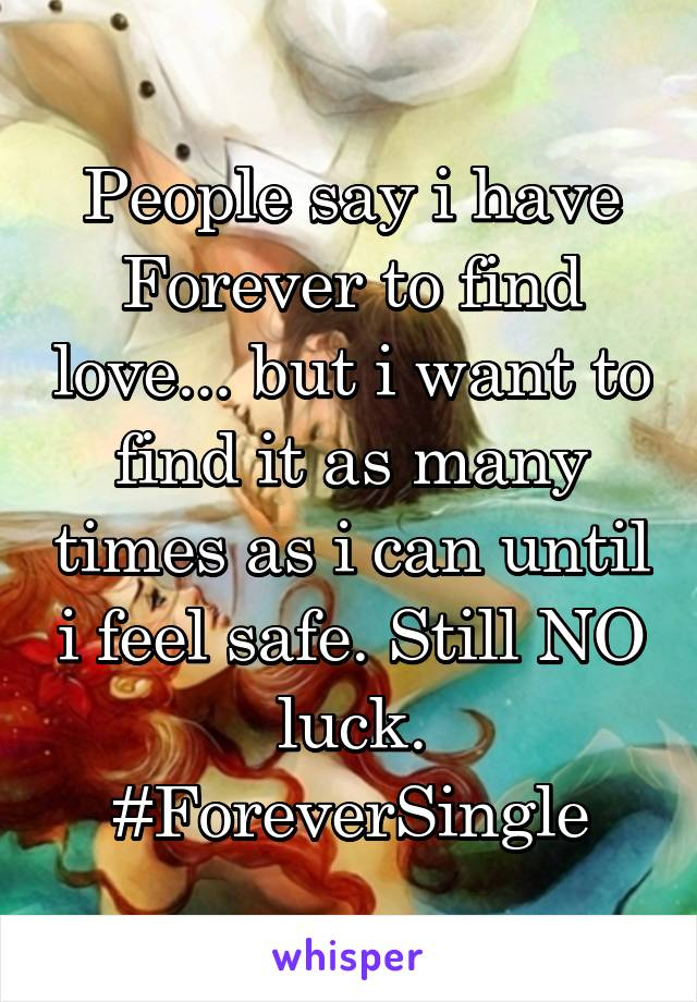 People say i have Forever to find love... but i want to find it as many times as i can until i feel safe. Still NO luck. #ForeverSingle