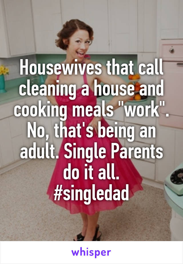 """Housewives that call cleaning a house and cooking meals """"work"""". No, that's being an adult. Single Parents do it all. #singledad"""