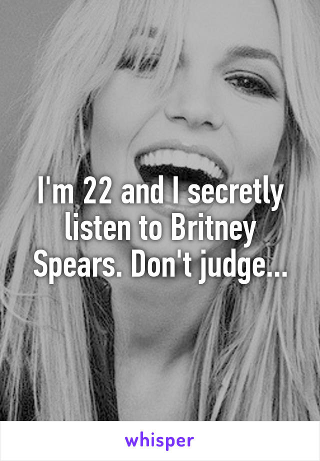 I'm 22 and I secretly listen to Britney Spears. Don't judge...
