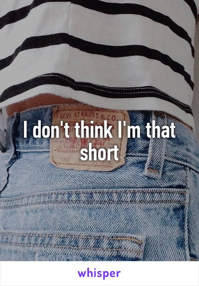 I don't think I'm that short