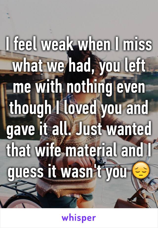I feel weak when I miss what we had, you left me with nothing even though I loved you and gave it all. Just wanted that wife material and I guess it wasn't you 😔
