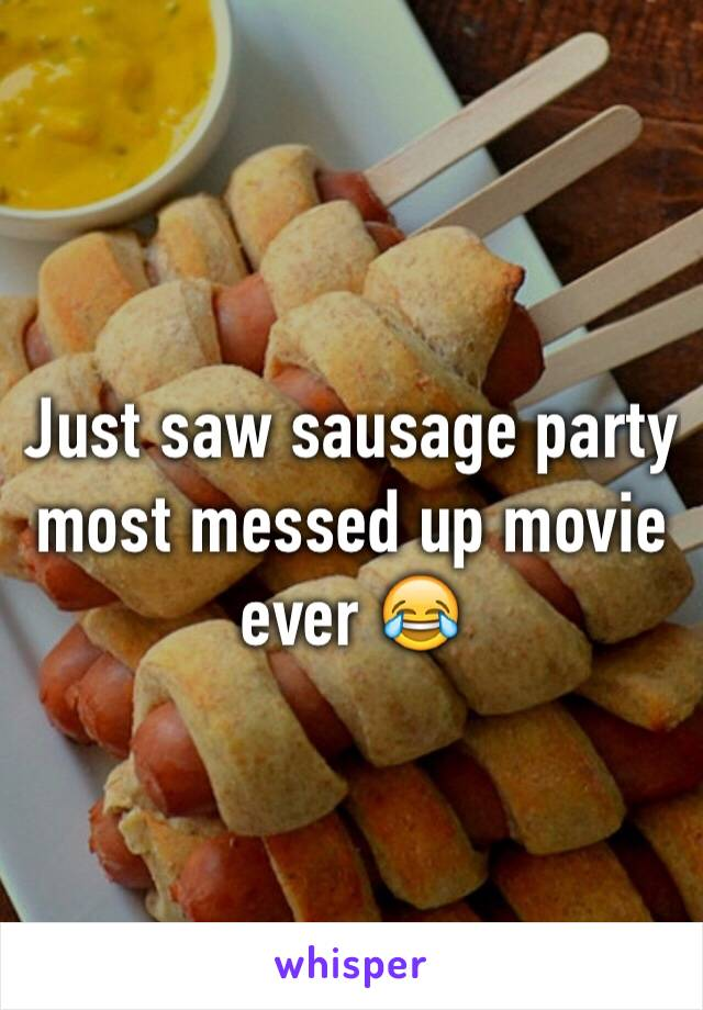 Just saw sausage party most messed up movie ever 😂