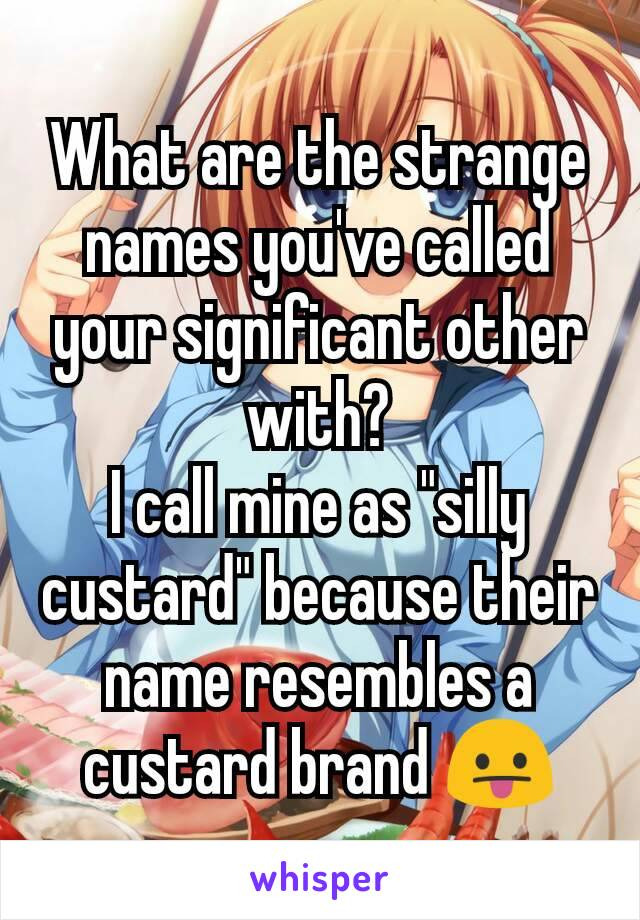 """What are the strange names you've called your significant other with? I call mine as """"silly custard"""" because their name resembles a custard brand 😛"""