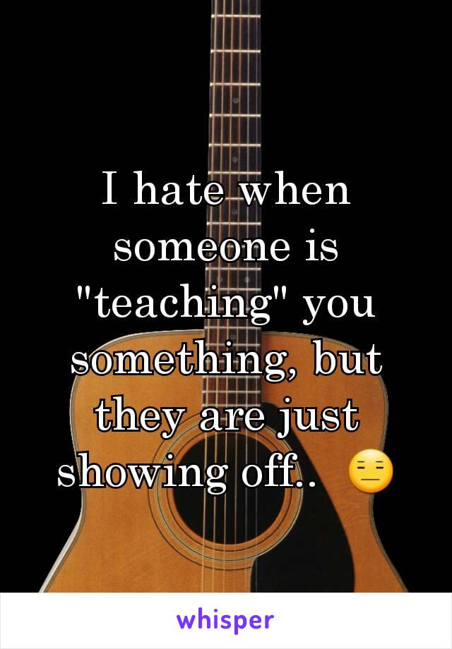 """I hate when someone is """"teaching"""" you something, but they are just showing off..  😑"""
