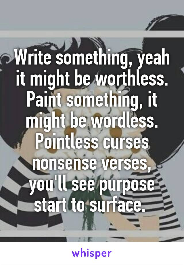Write something, yeah it might be worthless. Paint something, it might be wordless. Pointless curses nonsense verses, you'll see purpose start to surface.