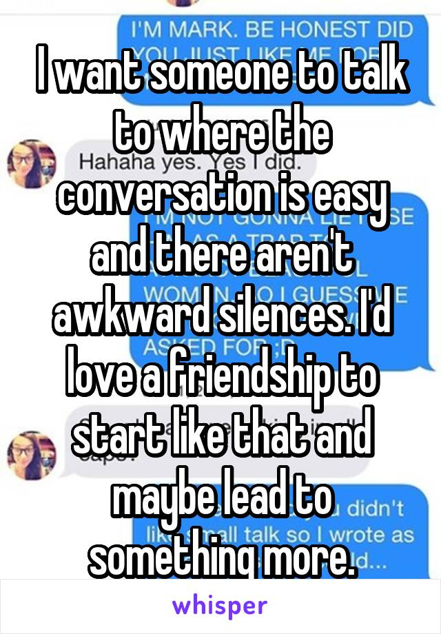 I want someone to talk to where the conversation is easy and there aren't awkward silences. I'd love a friendship to start like that and maybe lead to something more.