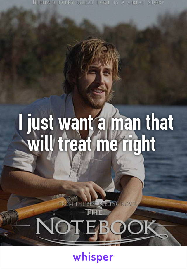 I just want a man that will treat me right