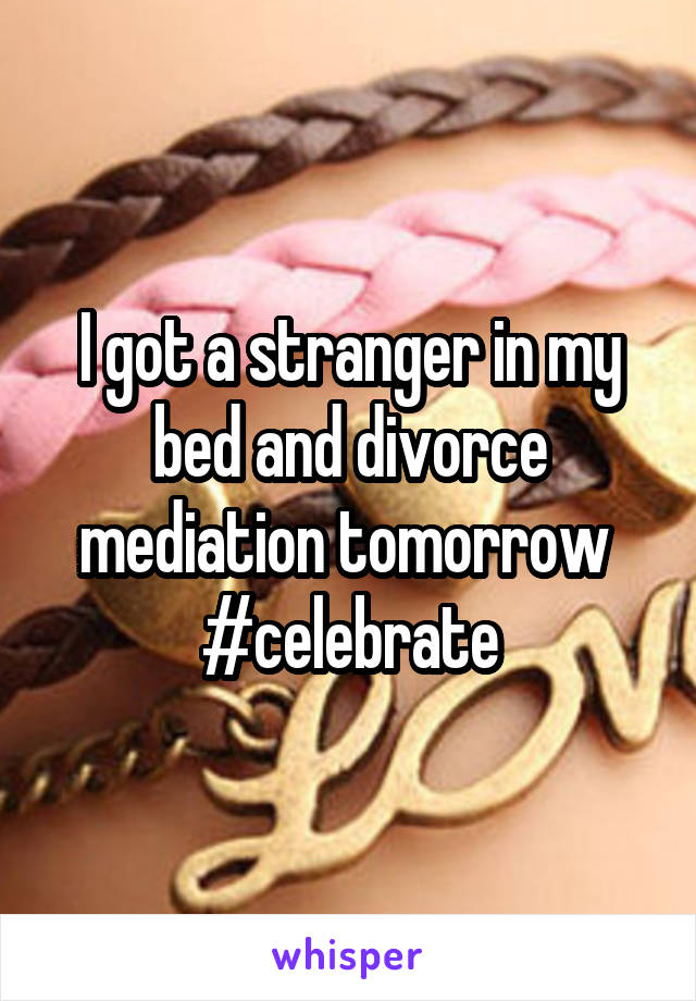 I got a stranger in my bed and divorce mediation tomorrow  #celebrate