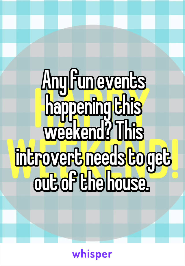 Any fun events happening this weekend? This introvert needs to get out of the house.