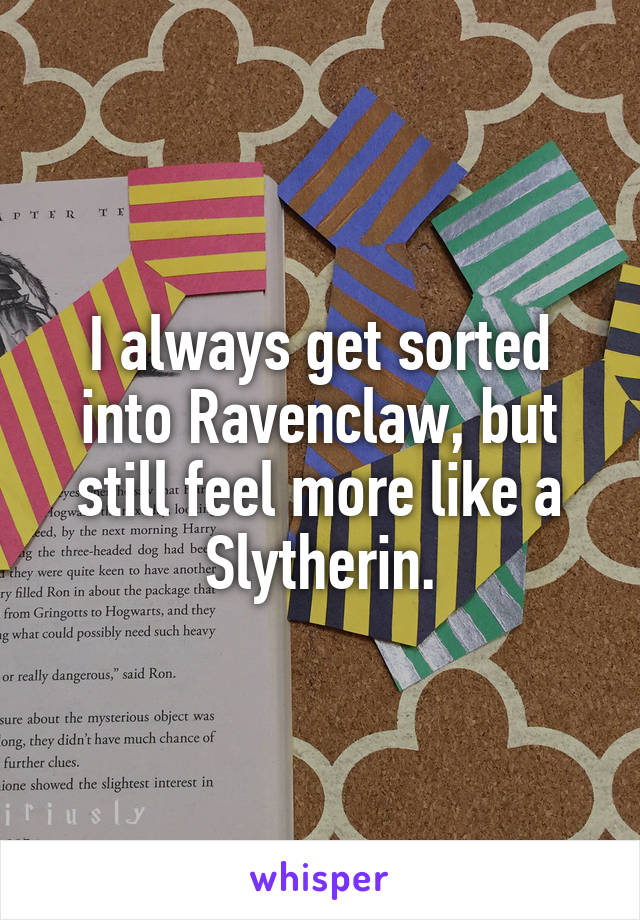I always get sorted into Ravenclaw, but still feel more like a Slytherin.