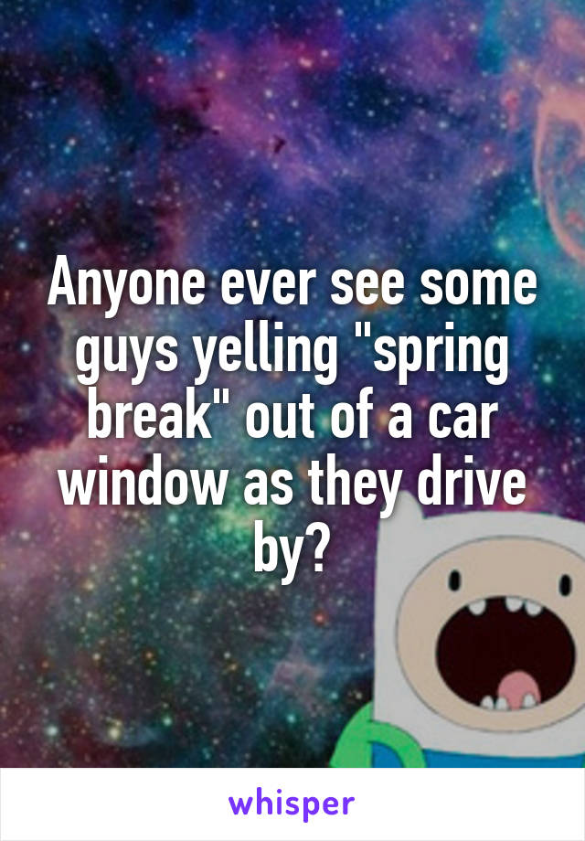 """Anyone ever see some guys yelling """"spring break"""" out of a car window as they drive by?"""