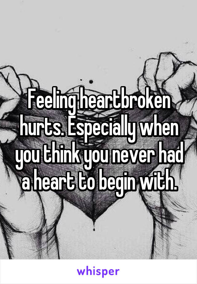 Feeling heartbroken hurts. Especially when you think you never had a heart to begin with.