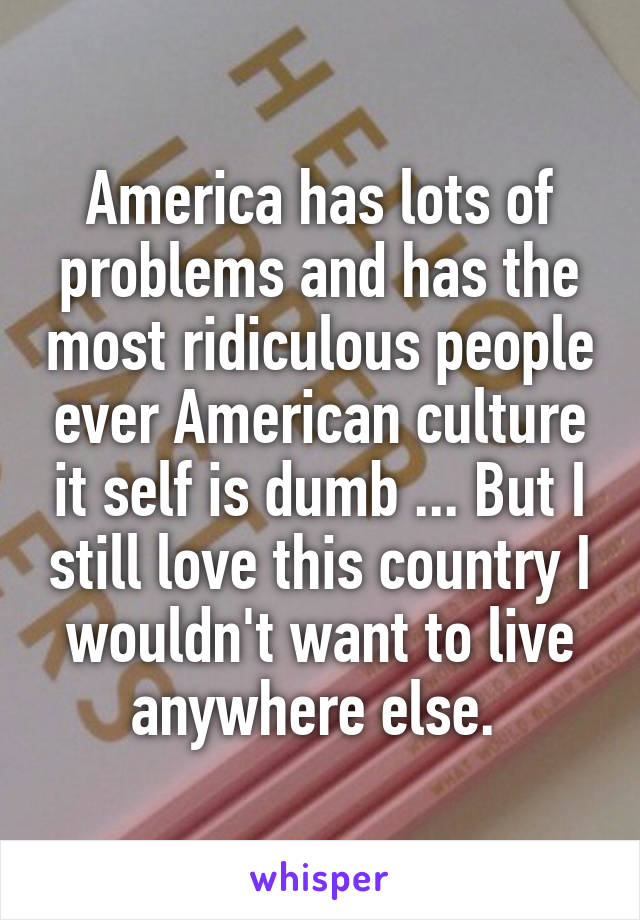 America has lots of problems and has the most ridiculous people ever American culture it self is dumb ... But I still love this country I wouldn't want to live anywhere else.