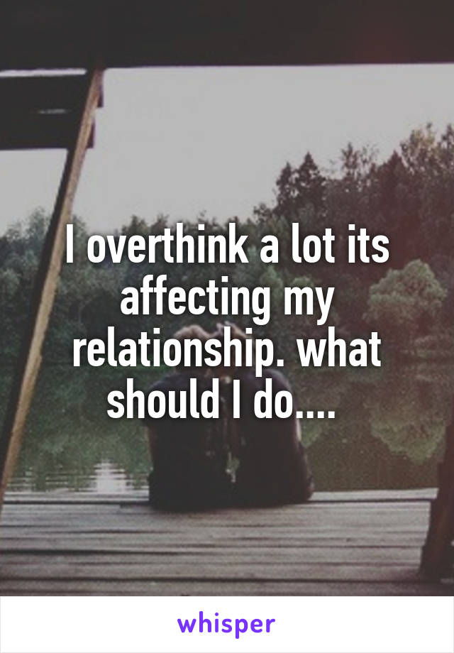 I overthink a lot its affecting my relationship. what should I do....