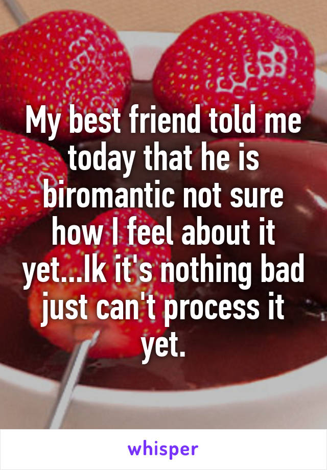 My best friend told me today that he is biromantic not sure how I feel about it yet...Ik it's nothing bad just can't process it yet.