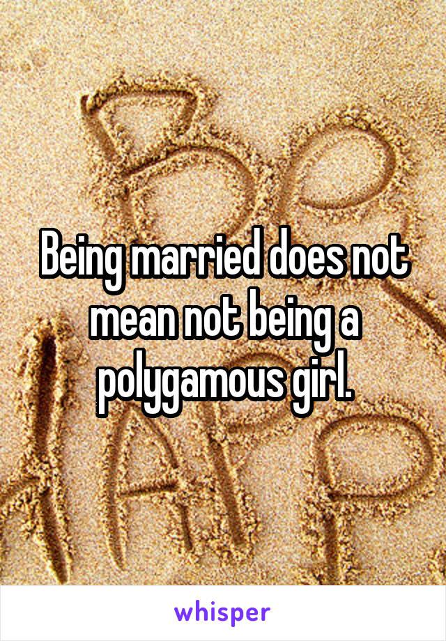 Being married does not mean not being a polygamous girl.