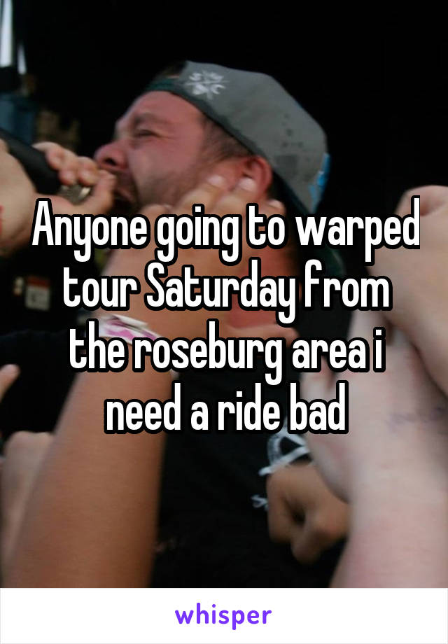 Anyone going to warped tour Saturday from the roseburg area i need a ride bad