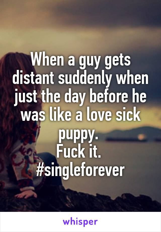 When a guy gets distant suddenly when just the day before he was like a love sick puppy.  Fuck it.  #singleforever