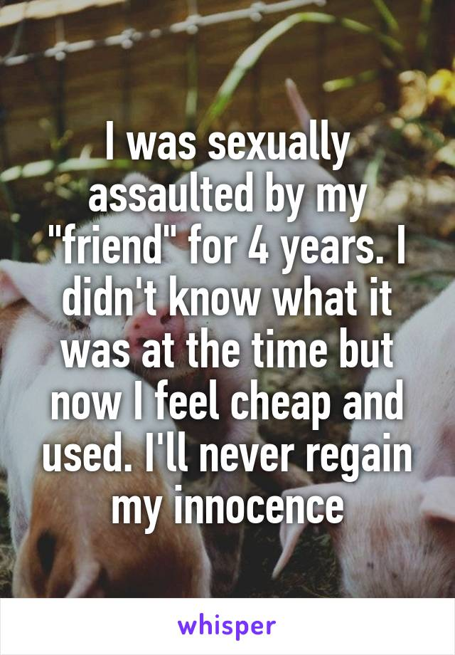 """I was sexually assaulted by my """"friend"""" for 4 years. I didn't know what it was at the time but now I feel cheap and used. I'll never regain my innocence"""