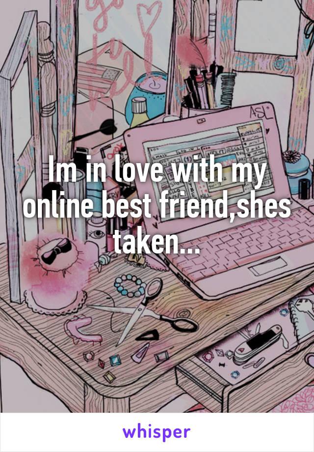 Im in love with my online best friend,shes taken...