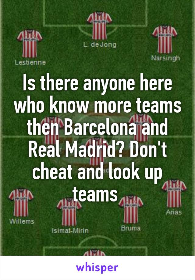 Is there anyone here who know more teams then Barcelona and Real Madrid? Don't cheat and look up teams