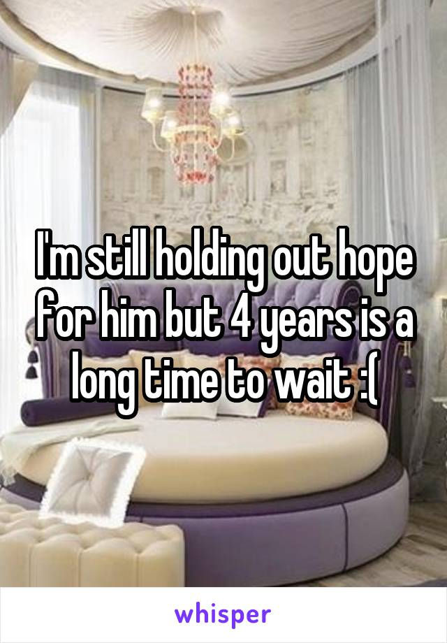 I'm still holding out hope for him but 4 years is a long time to wait :(