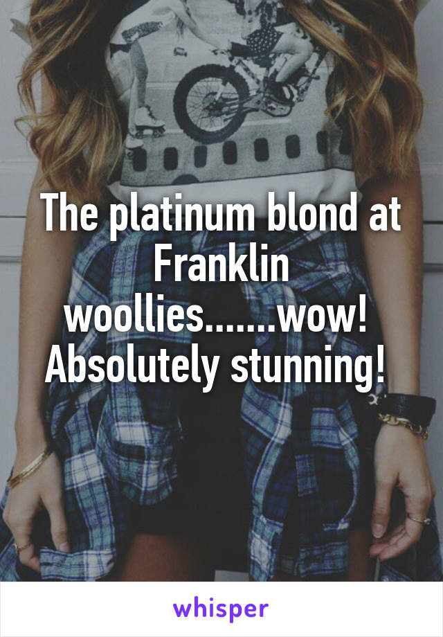 The platinum blond at Franklin woollies.......wow!  Absolutely stunning!