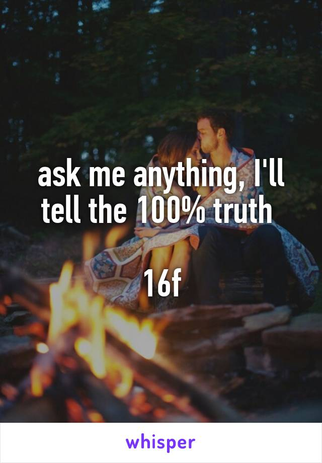 ask me anything, I'll tell the 100% truth   16f