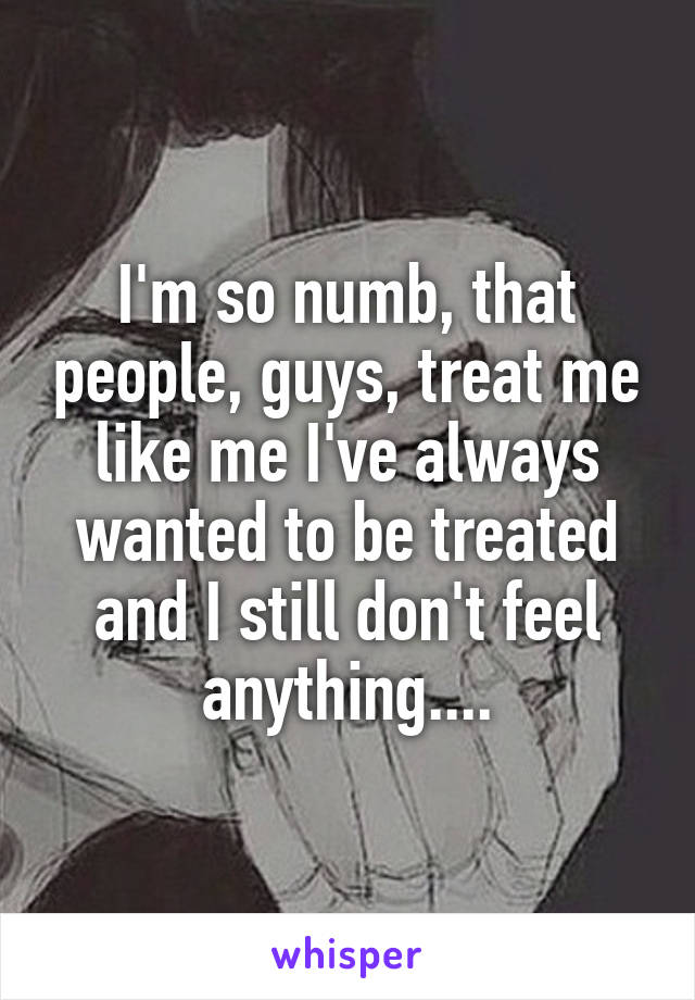 I'm so numb, that people, guys, treat me like me I've always wanted to be treated and I still don't feel anything....