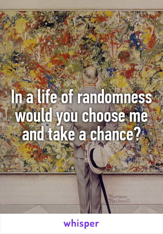 In a life of randomness would you choose me and take a chance?