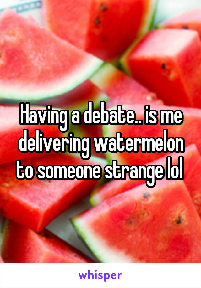 Having a debate.. is me delivering watermelon to someone strange lol